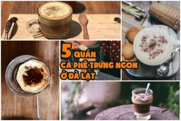 Điểm danh 5 quán cà phê trứng ngon ở Đà Lạt